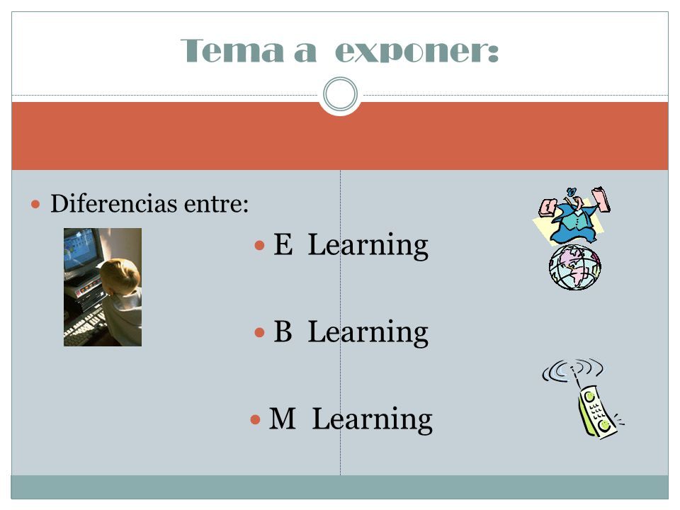 Tema a exponer: Diferencias entre: E Learning B Learning M Learning