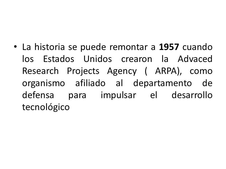 La historia se puede remontar a 1957 cuando los Estados Unidos crearon la Advaced Research Projects Agency ( ARPA), como organismo afiliado al departamento de defensa para impulsar el desarrollo tecnológico