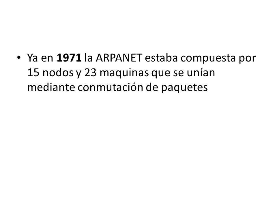 Ya en 1971 la ARPANET estaba compuesta por 15 nodos y 23 maquinas que se unían mediante conmutación de paquetes