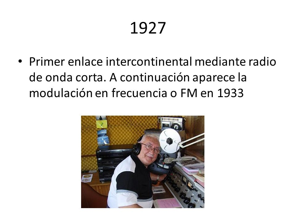 1927Primer enlace intercontinental mediante radio de onda corta.