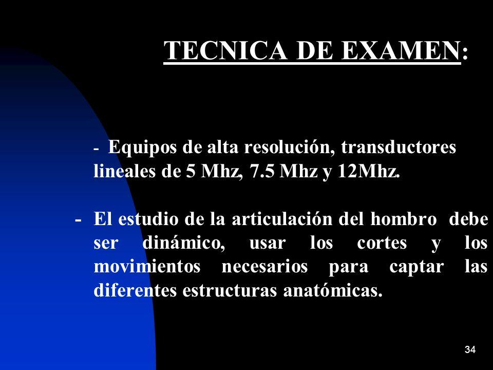TECNICA DE EXAMEN: - Equipos de alta resolución, transductores lineales de 5 Mhz, 7.5 Mhz y 12Mhz.