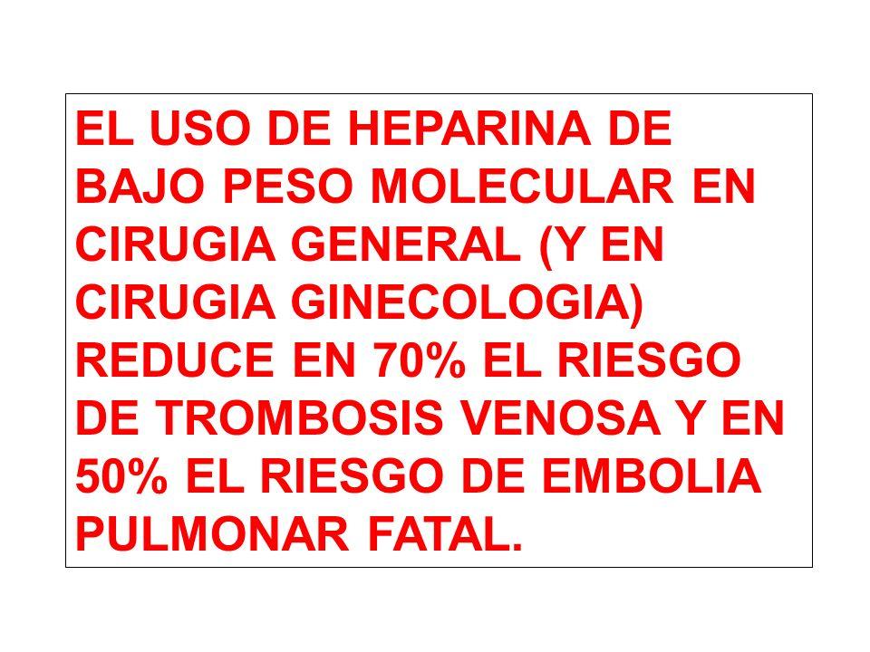EL USO DE HEPARINA DE BAJO PESO MOLECULAR EN CIRUGIA GENERAL (Y EN CIRUGIA GINECOLOGIA) REDUCE EN 70% EL RIESGO DE TROMBOSIS VENOSA Y EN 50% EL RIESGO DE EMBOLIA PULMONAR FATAL.