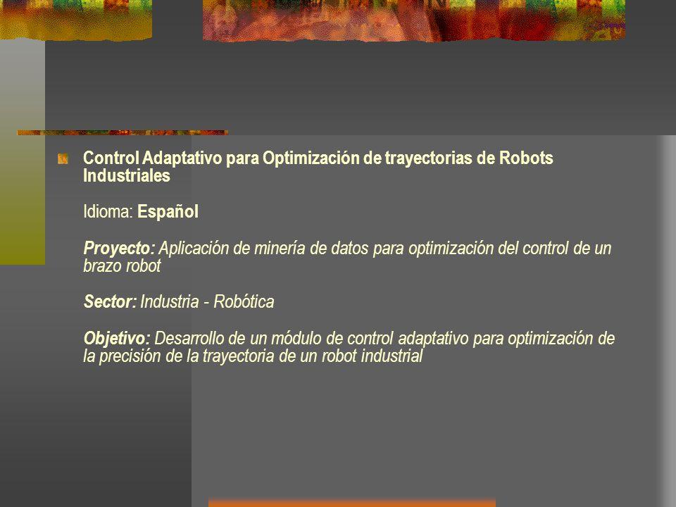 Control Adaptativo para Optimización de trayectorias de Robots Industriales Idioma: Español Proyecto: Aplicación de minería de datos para optimización del control de un brazo robot Sector: Industria - Robótica Objetivo: Desarrollo de un módulo de control adaptativo para optimización de la precisión de la trayectoria de un robot industrial