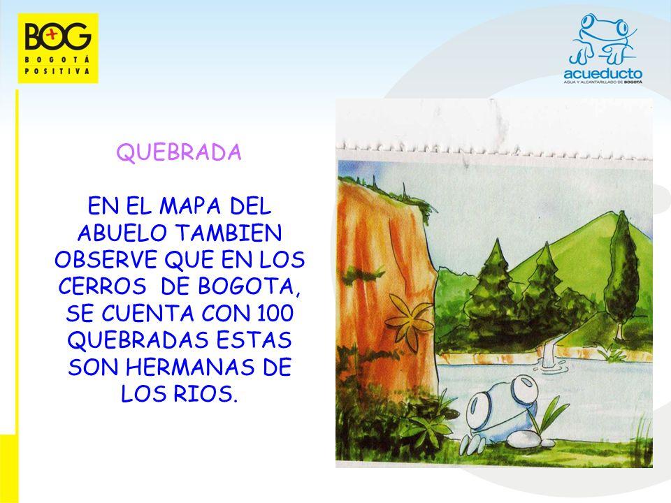 QUEBRADAEN EL MAPA DEL ABUELO TAMBIEN OBSERVE QUE EN LOS CERROS DE BOGOTA, SE CUENTA CON 100 QUEBRADAS ESTAS SON HERMANAS DE LOS RIOS.