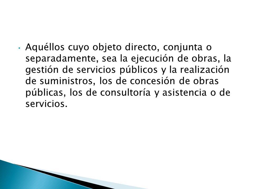 Aquéllos cuyo objeto directo, conjunta o separadamente, sea la ejecución de obras, la gestión de servicios públicos y la realización de suministros, los de concesión de obras públicas, los de consultoría y asistencia o de servicios.