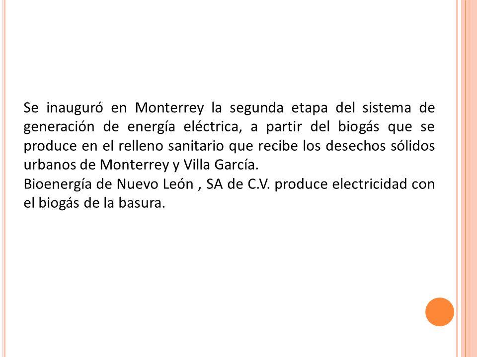 Se inauguró en Monterrey la segunda etapa del sistema de generación de energía eléctrica, a partir del biogás que se produce en el relleno sanitario que recibe los desechos sólidos urbanos de Monterrey y Villa García.