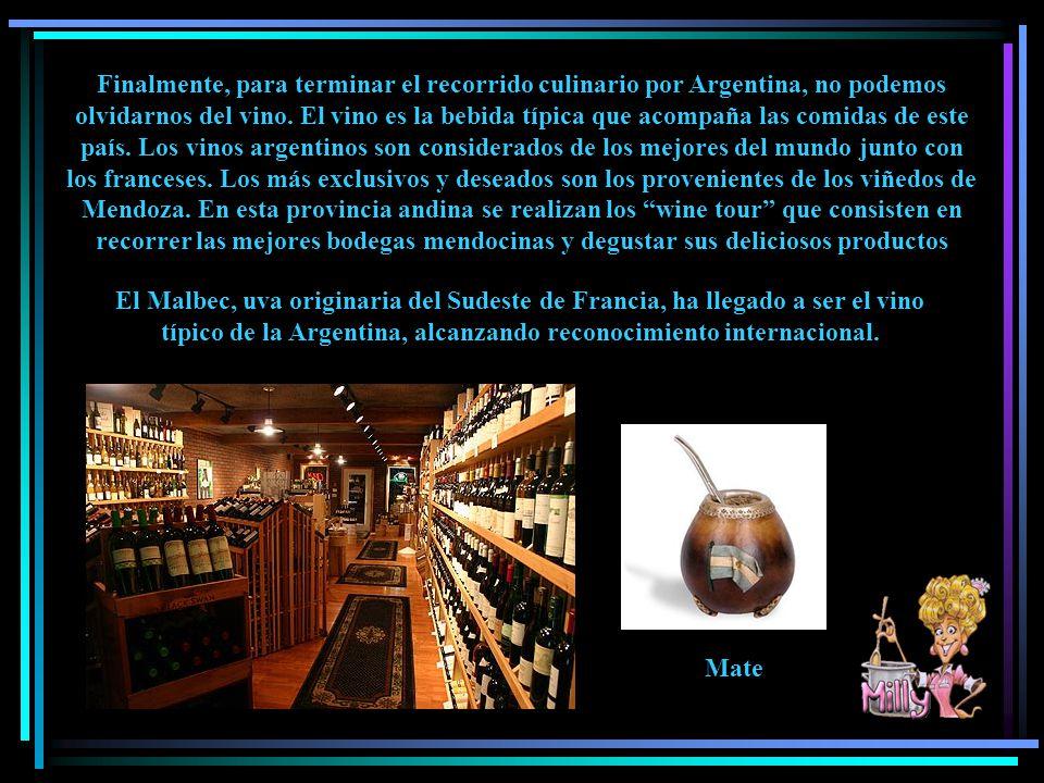 Finalmente, para terminar el recorrido culinario por Argentina, no podemos olvidarnos del vino. El vino es la bebida típica que acompaña las comidas de este país. Los vinos argentinos son considerados de los mejores del mundo junto con los franceses. Los más exclusivos y deseados son los provenientes de los viñedos de Mendoza. En esta provincia andina se realizan los wine tour que consisten en recorrer las mejores bodegas mendocinas y degustar sus deliciosos productos