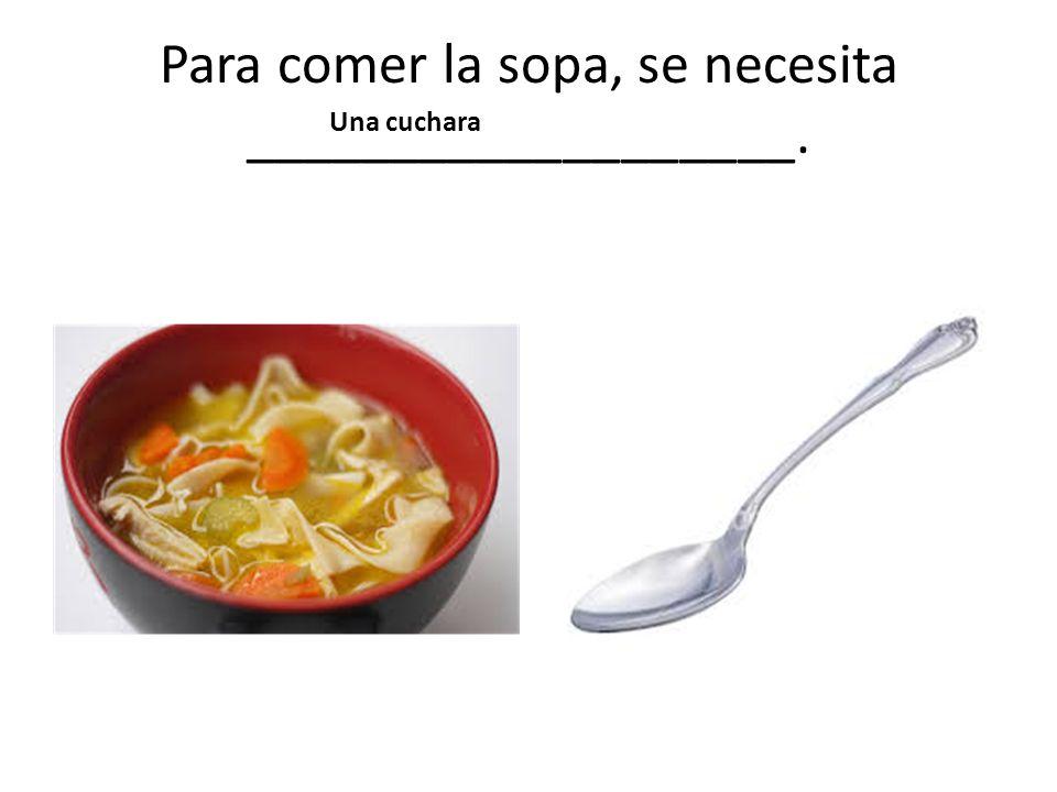 Para comer la sopa, se necesita ___________________.