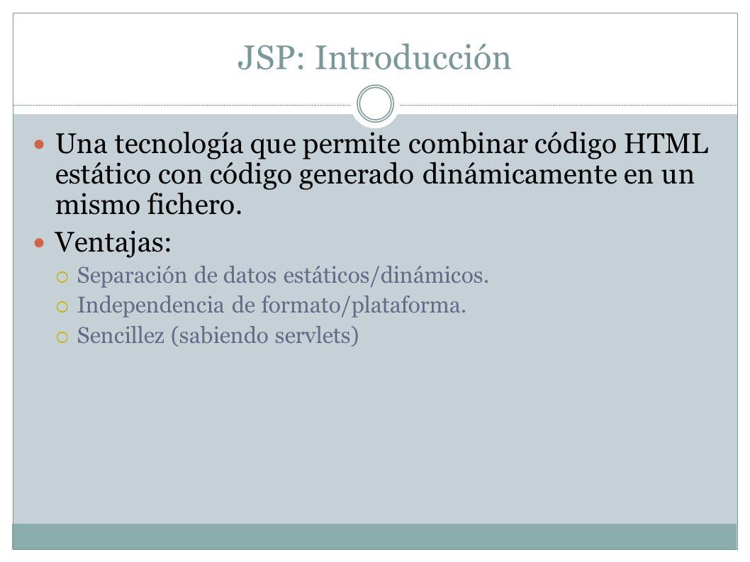 JSP: Introducción Una tecnología que permite combinar código HTML estático con código generado dinámicamente en un mismo fichero.