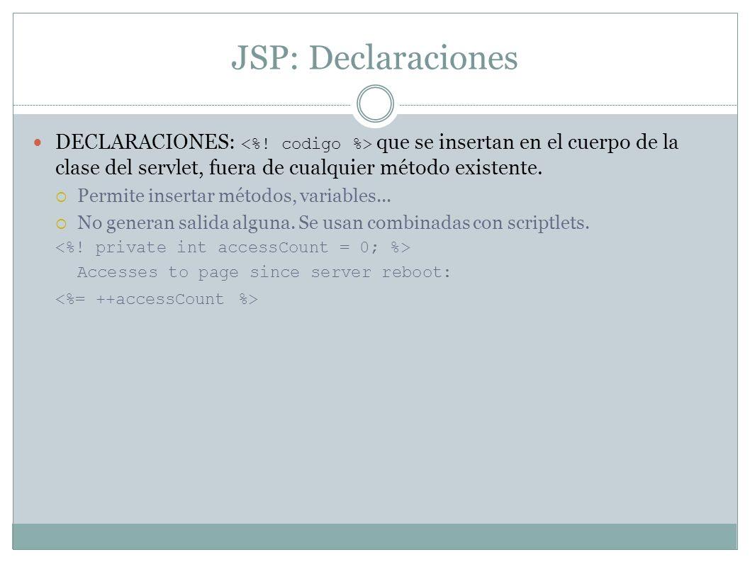JSP: Declaraciones DECLARACIONES: <%! codigo %> que se insertan en el cuerpo de la clase del servlet, fuera de cualquier método existente.