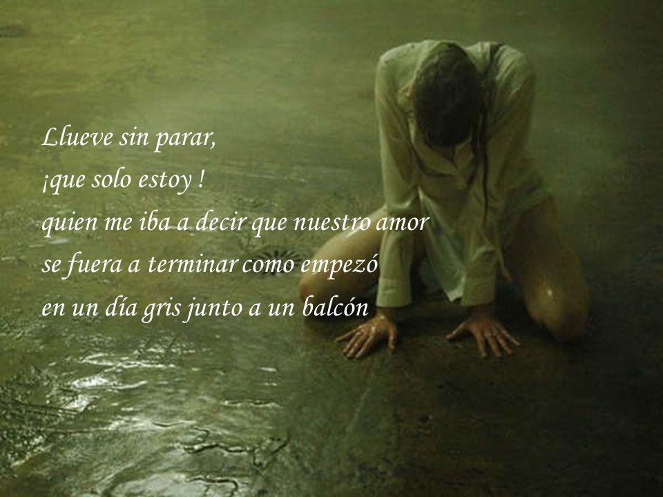 Llueve sin parar, ¡que solo estoy ! quien me iba a decir que nuestro amor. se fuera a terminar como empezó.