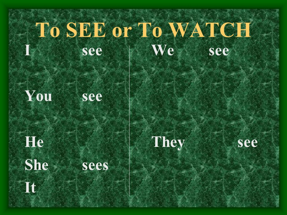 To SEE or To WATCH I see You see He She sees It We see They see