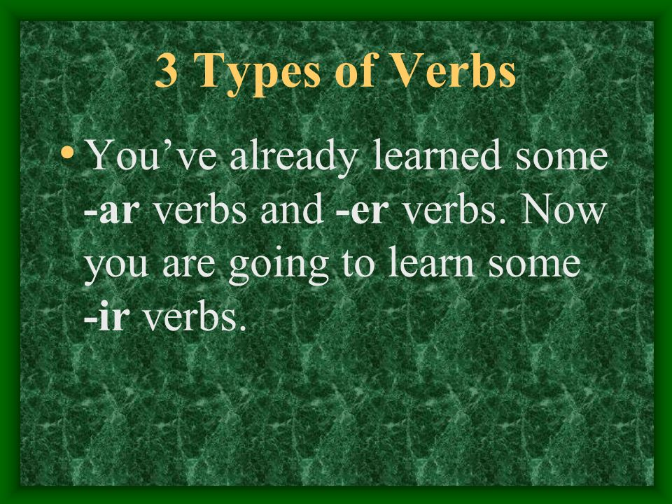 3 Types of VerbsYou've already learned some -ar verbs and -er verbs.