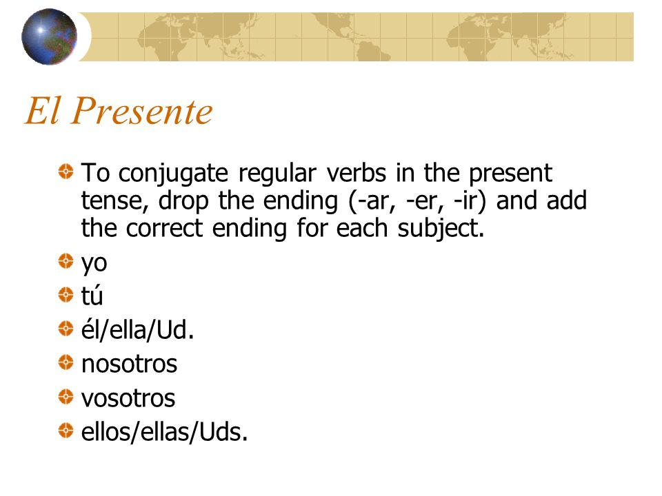 El Presente To conjugate regular verbs in the present tense, drop the ending (-ar, -er, -ir) and add the correct ending for each subject.