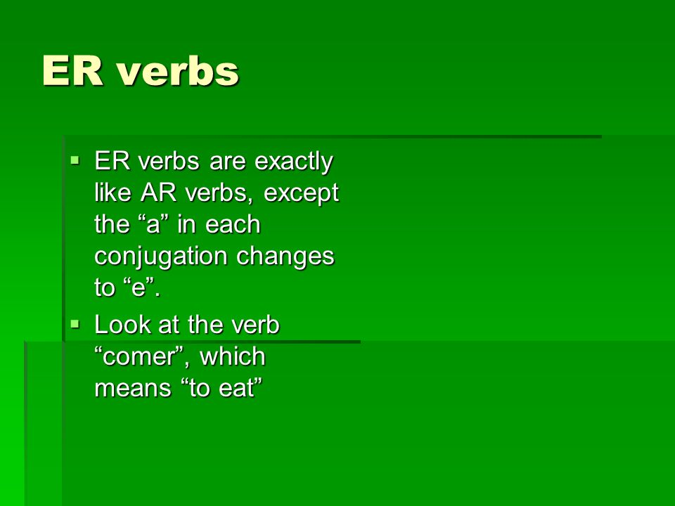ER verbsER verbs are exactly like AR verbs, except the a in each conjugation changes to e .