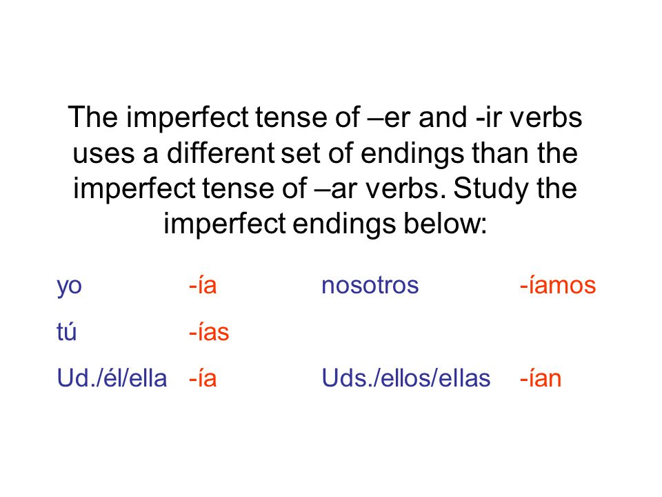 The imperfect tense of –er and -ir verbs uses a different set of endings than the imperfect tense of –ar verbs. Study the imperfect endings below: