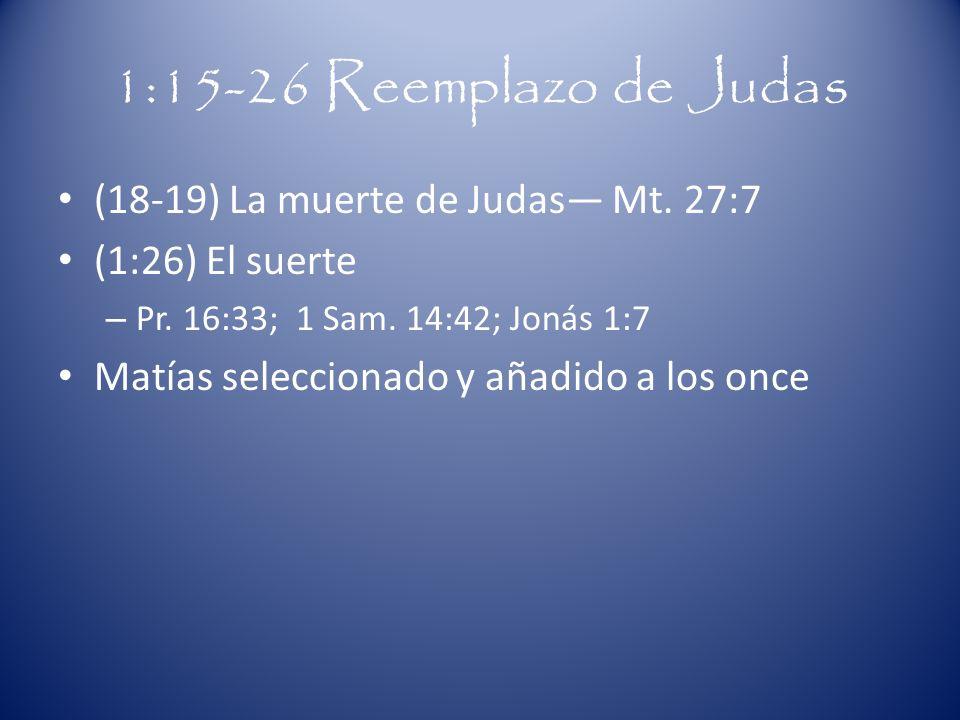 1:15-26 Reemplazo de Judas (18-19) La muerte de Judas— Mt. 27:7