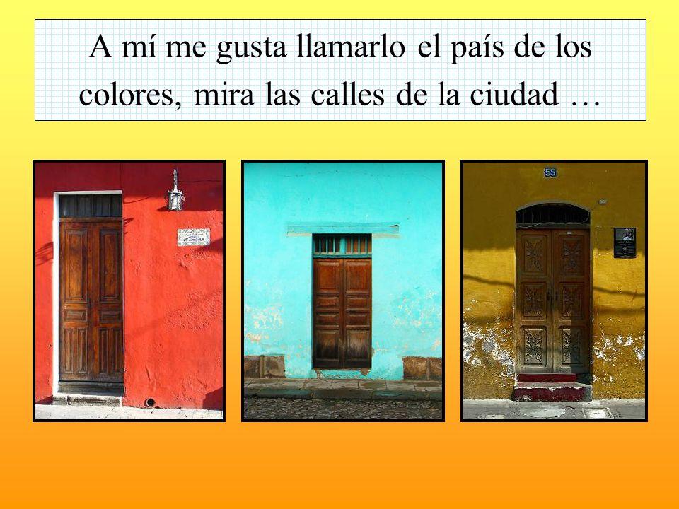 A mí me gusta llamarlo el país de los colores, mira las calles de la ciudad …