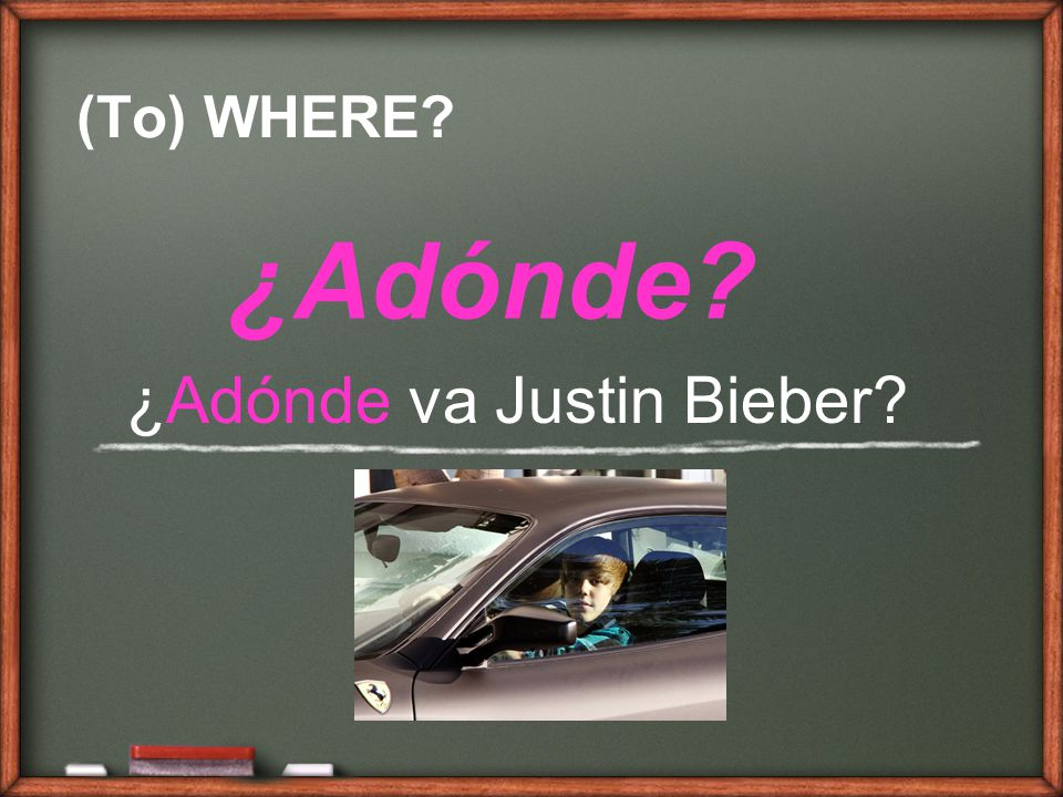 (To) WHERE ¿Adónde ¿Adónde va Justin Bieber
