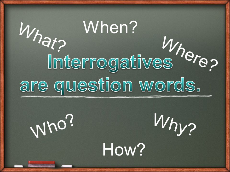 Interrogatives are question words.