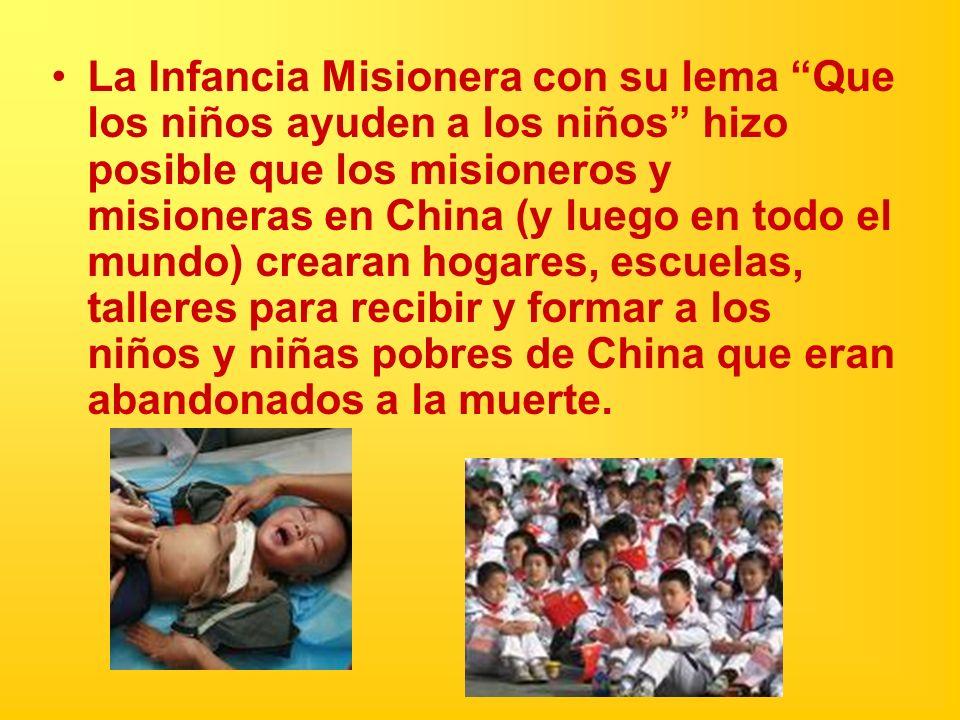 La Infancia Misionera con su lema Que los niños ayuden a los niños hizo posible que los misioneros y misioneras en China (y luego en todo el mundo) crearan hogares, escuelas, talleres para recibir y formar a los niños y niñas pobres de China que eran abandonados a la muerte.