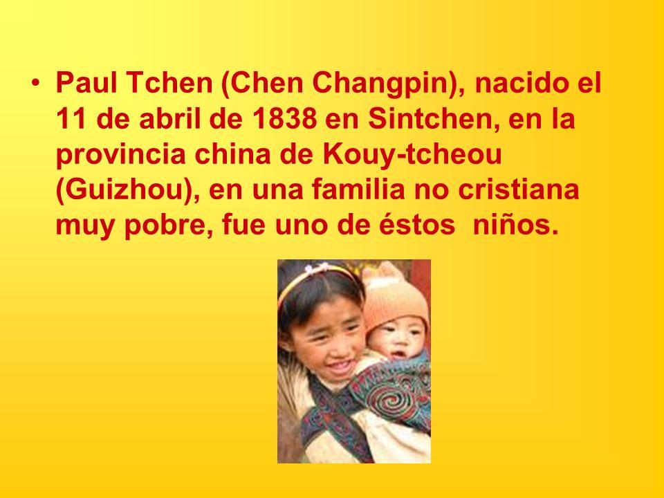 Paul Tchen (Chen Changpin), nacido el 11 de abril de 1838 en Sintchen, en la provincia china de Kouy-tcheou (Guizhou), en una familia no cristiana muy pobre, fue uno de éstos niños.