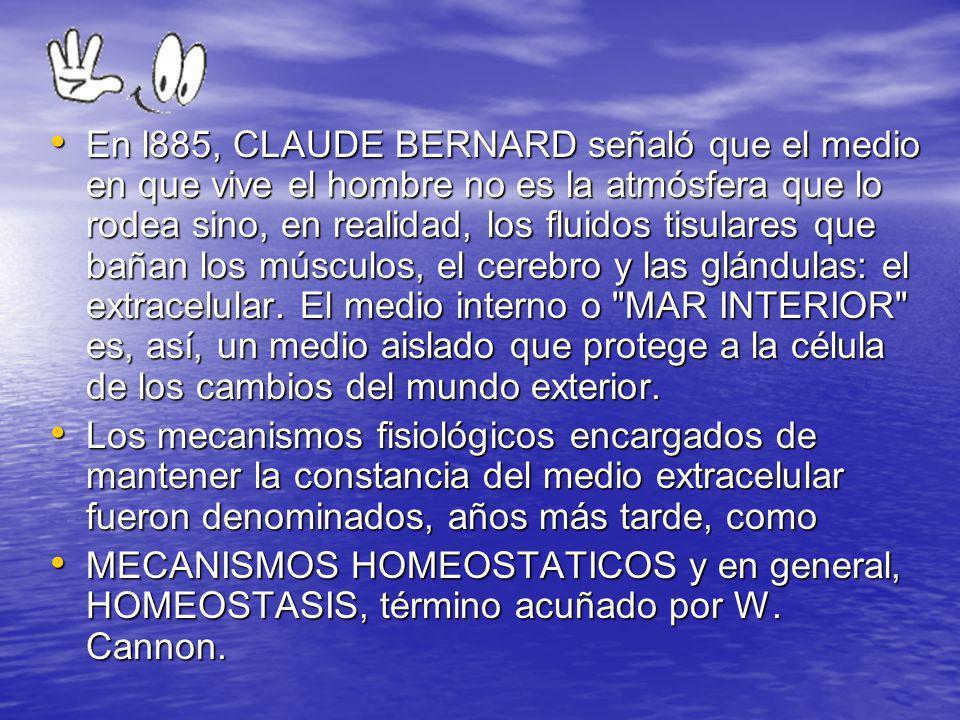 En l885, CLAUDE BERNARD señaló que el medio en que vive el hombre no es la atmósfera que lo rodea sino, en realidad, los fluidos tisulares que bañan los músculos, el cerebro y las glándulas: el extracelular. El medio interno o MAR INTERIOR es, así, un medio aislado que protege a la célula de los cambios del mundo exterior.