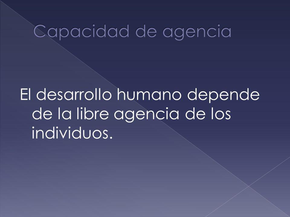 Capacidad de agencia El desarrollo humano depende de la libre agencia de los individuos.