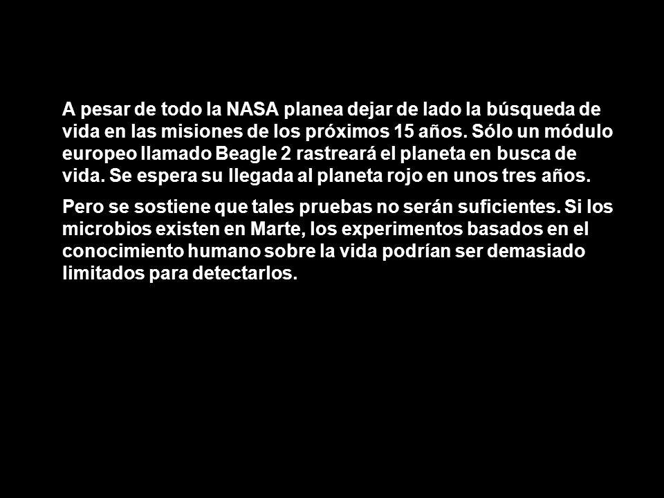 A pesar de todo la NASA planea dejar de lado la búsqueda de vida en las misiones de los próximos 15 años. Sólo un módulo europeo llamado Beagle 2 rastreará el planeta en busca de vida. Se espera su llegada al planeta rojo en unos tres años.