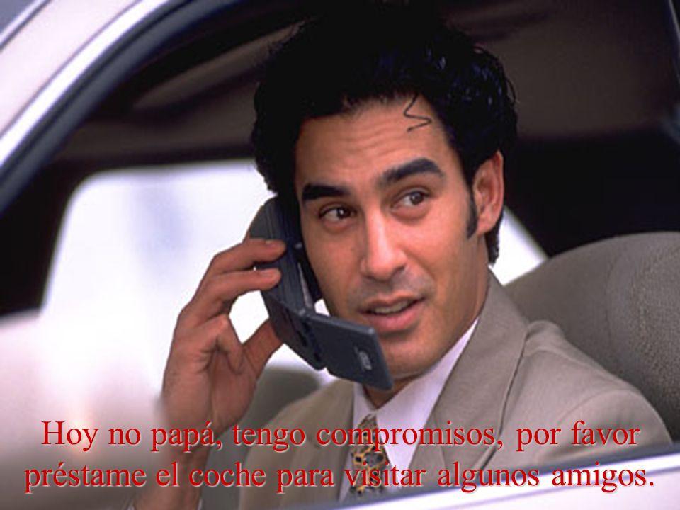 Hoy no papá, tengo compromisos, por favor préstame el coche para visitar algunos amigos.