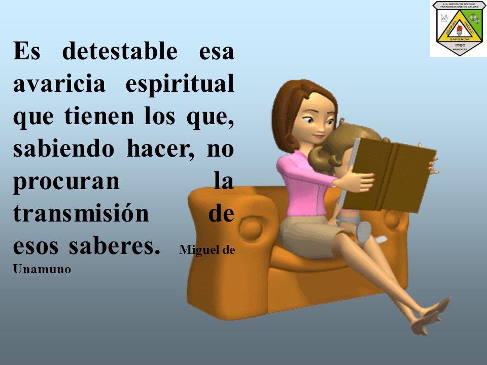 Es detestable esa avaricia espiritual que tienen los que, sabiendo hacer, no procuran la transmisión de esos saberes.
