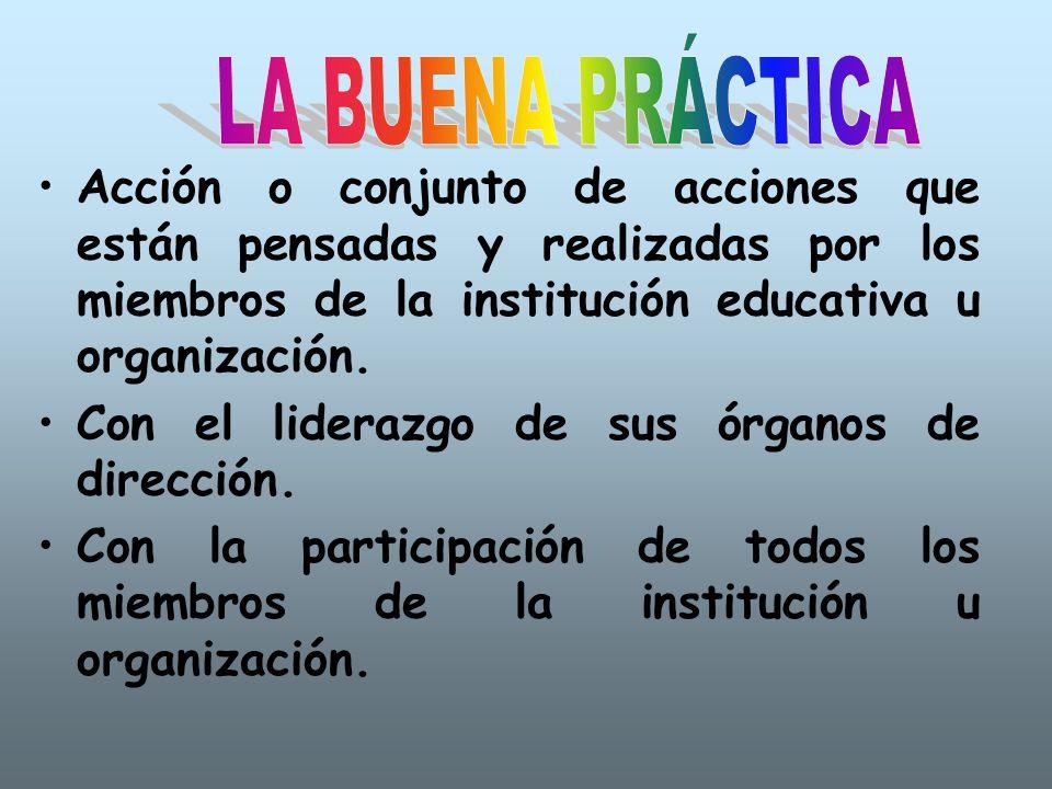 LA BUENA PRÁCTICA Acción o conjunto de acciones que están pensadas y realizadas por los miembros de la institución educativa u organización.