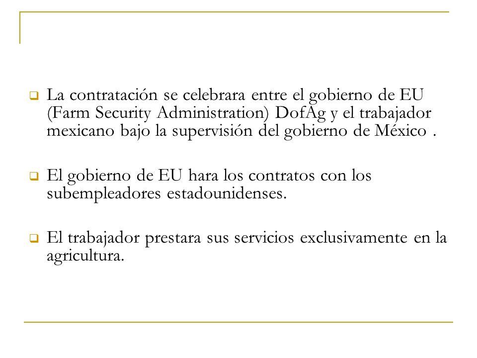 La contratación se celebrara entre el gobierno de EU (Farm Security Administration) DofAg y el trabajador mexicano bajo la supervisión del gobierno de México .