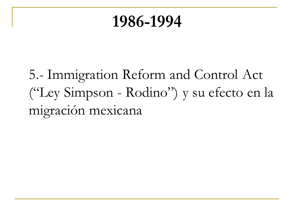 Immigration Reform and Control Act ( Ley Simpson - Rodino ) y su efecto en la migración mexicana.