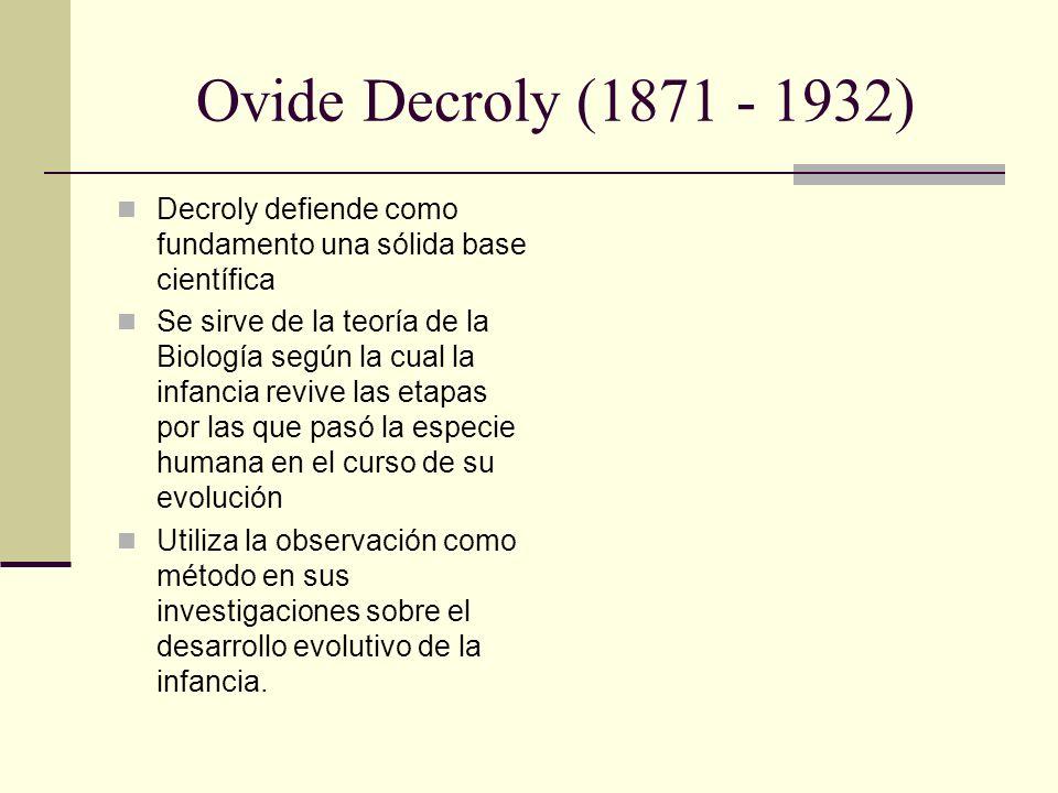Ovide Decroly (1871 - 1932) Decroly defiende como fundamento una sólida base científica.