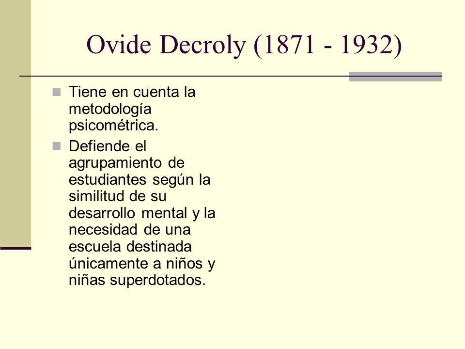 Ovide Decroly (1871 - 1932) Tiene en cuenta la metodología psicométrica.