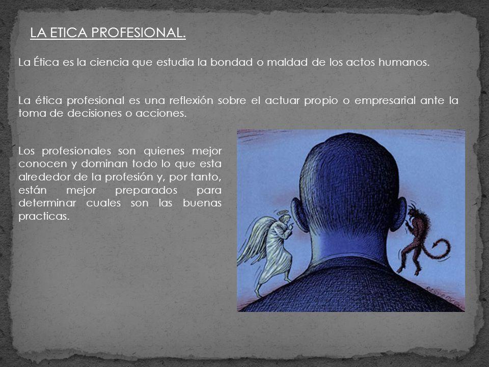 LA ETICA PROFESIONAL. La Ética es la ciencia que estudia la bondad o maldad de los actos humanos.