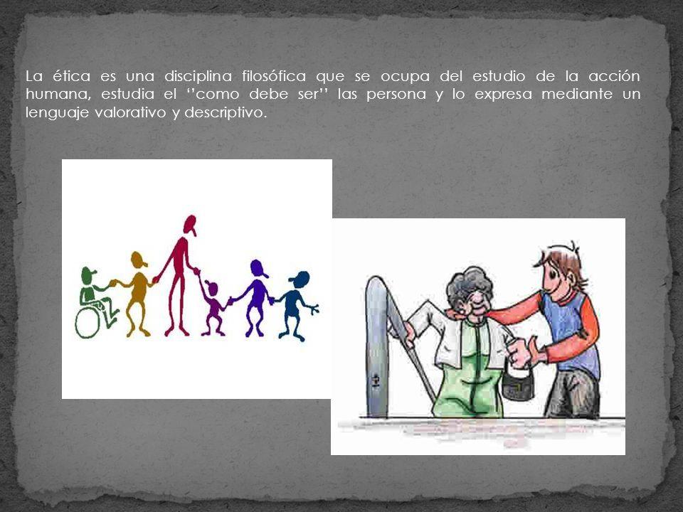 La ética es una disciplina filosófica que se ocupa del estudio de la acción humana, estudia el ''como debe ser'' las persona y lo expresa mediante un lenguaje valorativo y descriptivo.