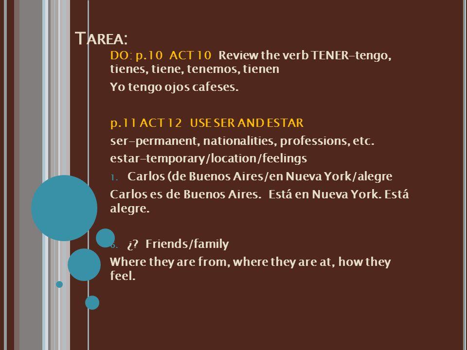 Tarea: DO: p.10 ACT 10 Review the verb TENER-tengo, tienes, tiene, tenemos, tienen. Yo tengo ojos cafeses.