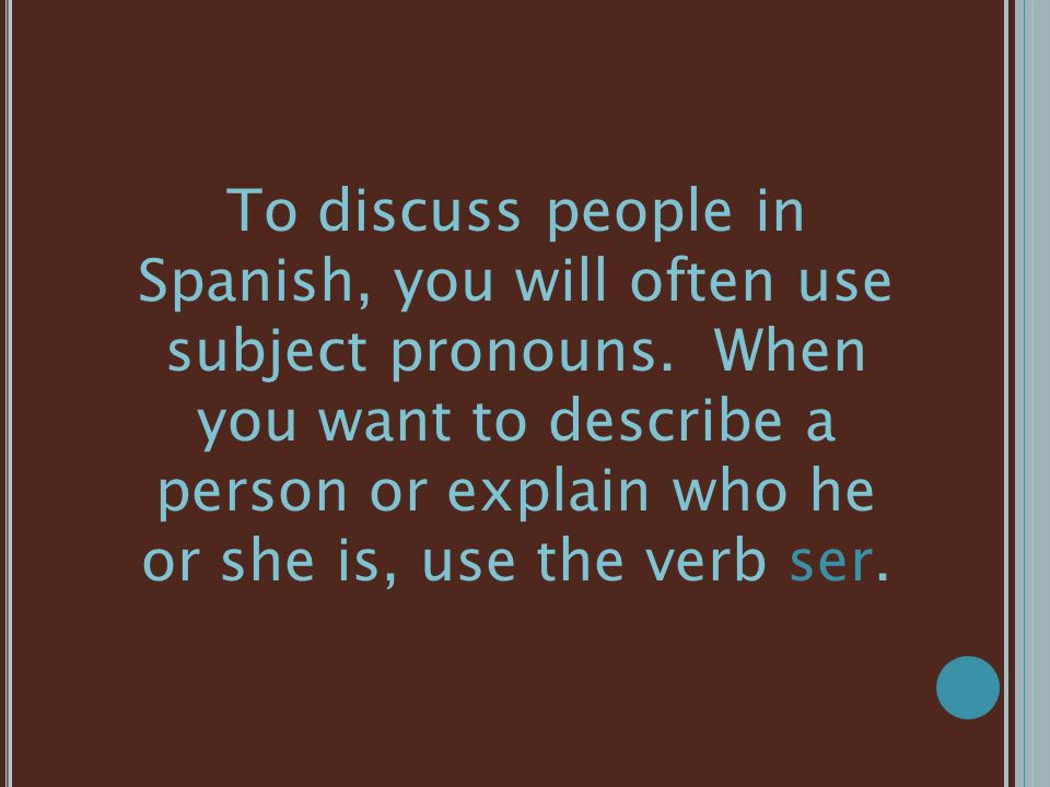 To discuss people in Spanish, you will often use subject pronouns