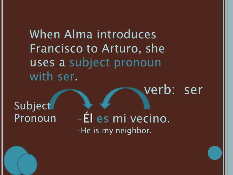 When Alma introduces Francisco to Arturo, she uses a subject pronoun with ser.