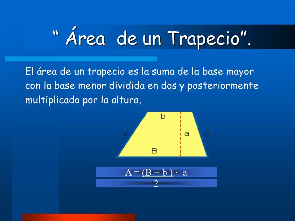 Área de un Trapecio . El área de un trapecio es la suma de la base mayor. con la base menor dividida en dos y posteriormente.