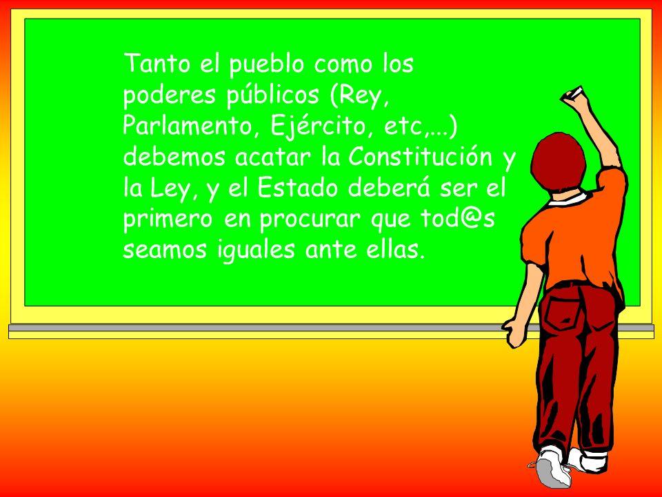 Tanto el pueblo como los poderes públicos (Rey, Parlamento, Ejército, etc,...) debemos acatar la Constitución y la Ley, y el Estado deberá ser el primero en procurar que tod@s seamos iguales ante ellas.