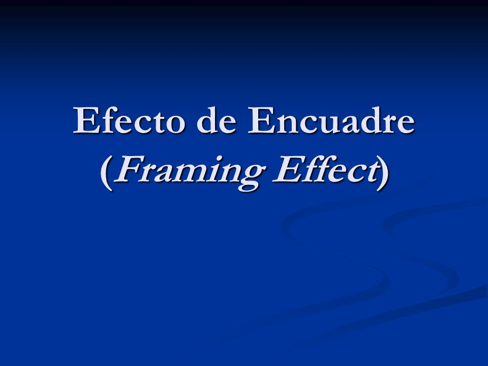 Efecto de Encuadre (Framing Effect)