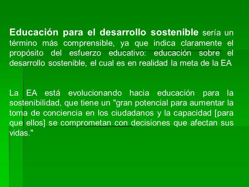 Educación para el desarrollo sostenible sería un término más comprensible, ya que indica claramente el propósito del esfuerzo educativo: educación sobre el desarrollo sostenible, el cual es en realidad la meta de la EA