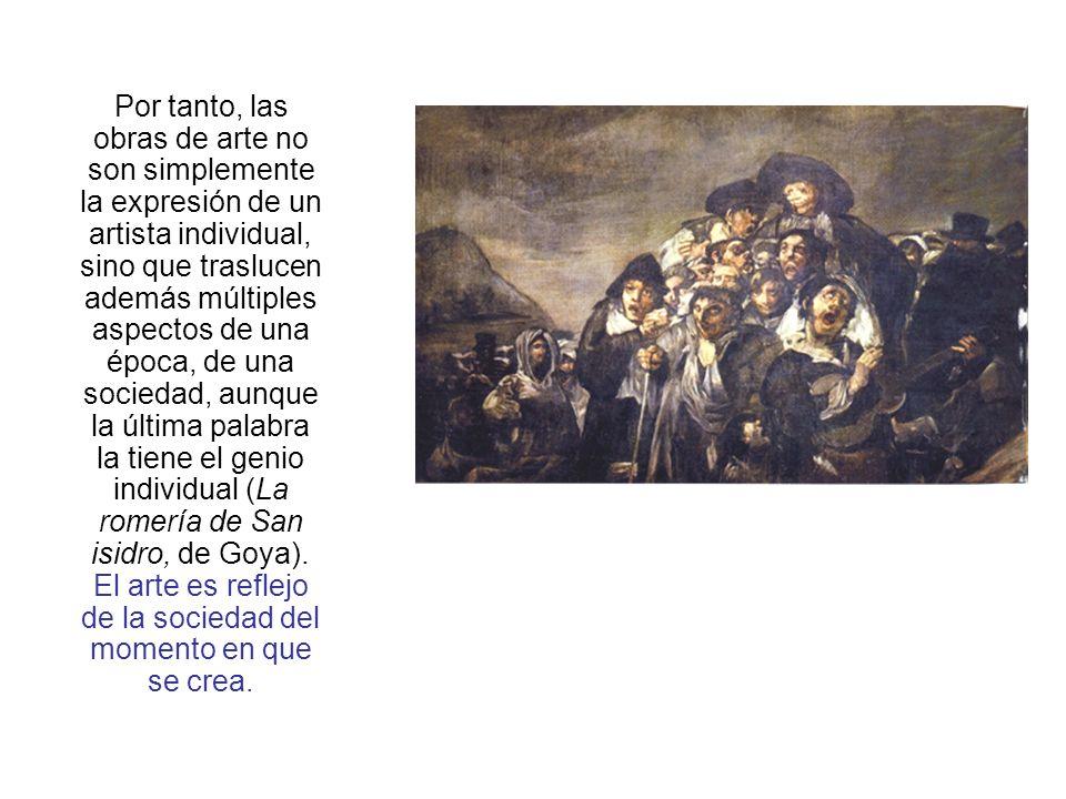Por tanto, las obras de arte no son simplemente la expresión de un artista individual, sino que traslucen además múltiples aspectos de una época, de una sociedad, aunque la última palabra la tiene el genio individual (La romería de San isidro, de Goya).