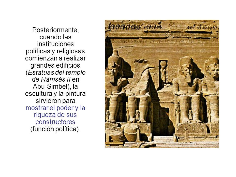Posteriormente, cuando las instituciones políticas y religiosas comienzan a realizar grandes edificios (Estatuas del templo de Ramsés II en Abu-Simbel), la escultura y la pintura sirvieron para mostrar el poder y la riqueza de sus constructores (función política).