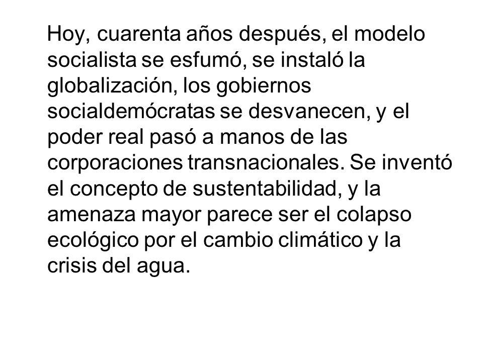 Hoy, cuarenta años después, el modelo socialista se esfumó, se instaló la globalización, los gobiernos socialdemócratas se desvanecen, y el poder real pasó a manos de las corporaciones transnacionales.
