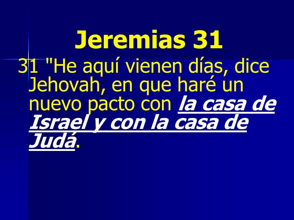 Jeremias 31 31 He aquí vienen días, dice Jehovah, en que haré un nuevo pacto con la casa de Israel y con la casa de Judá.