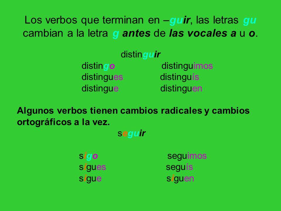 Los verbos que terminan en –guir, las letras gu cambian a la letra g antes de las vocales a u o.